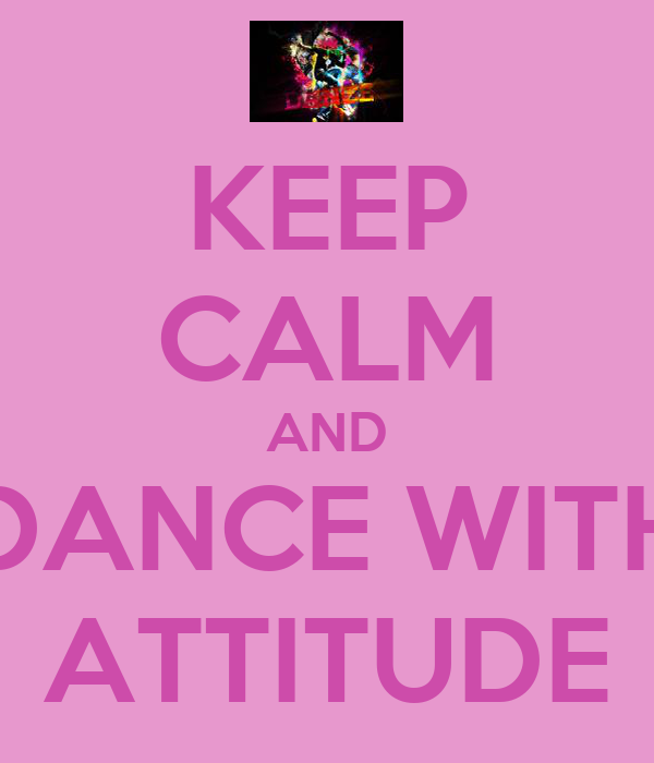 KEEP CALM AND DANCE WITH ATTITUDE