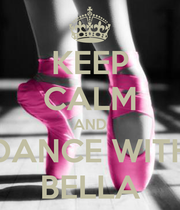KEEP CALM AND DANCE WITH BELLA