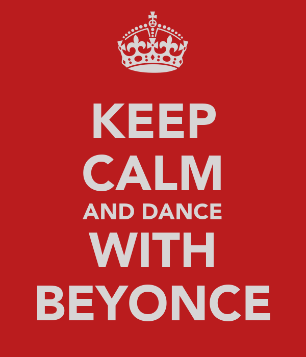 KEEP CALM AND DANCE WITH BEYONCE