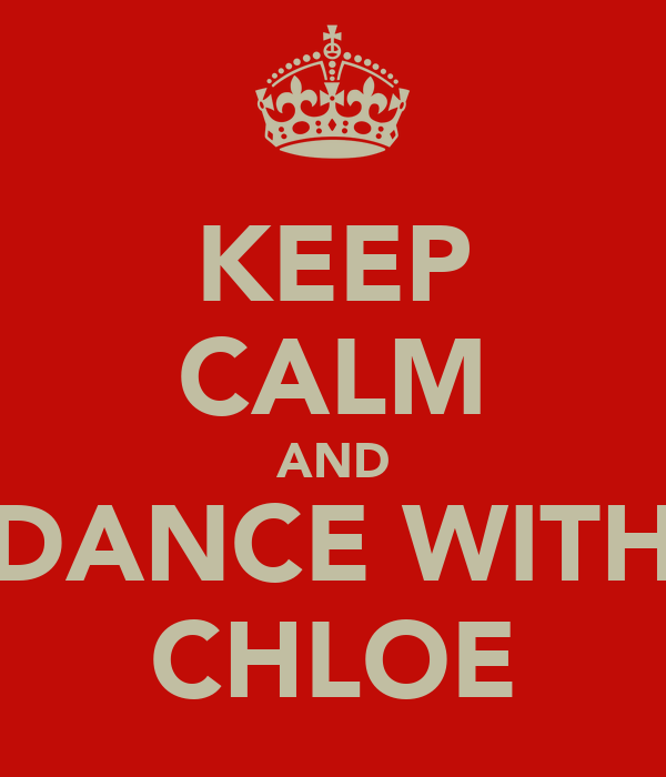 KEEP CALM AND DANCE WITH CHLOE
