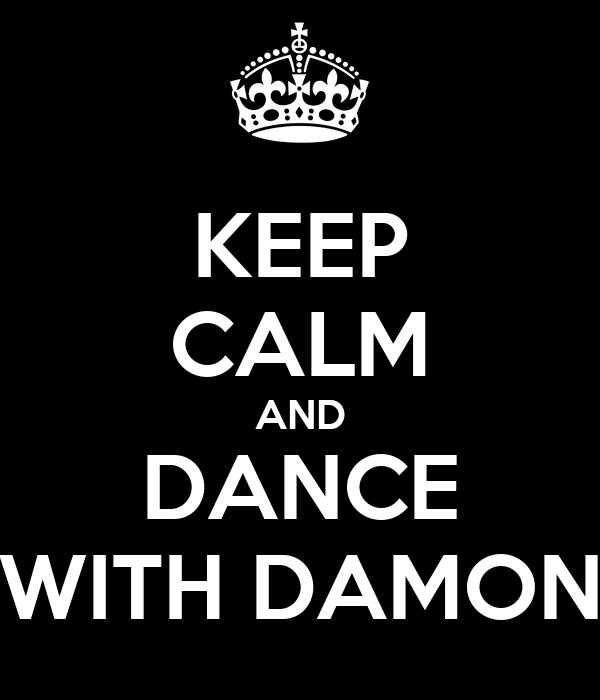 KEEP CALM AND DANCE WITH DAMON