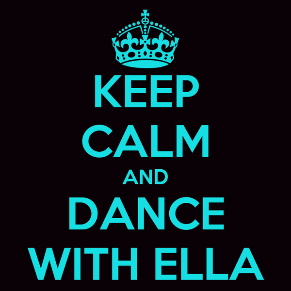 KEEP CALM AND DANCE WITH ELLA