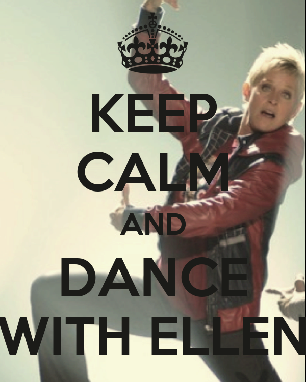 KEEP CALM AND DANCE WITH ELLEN