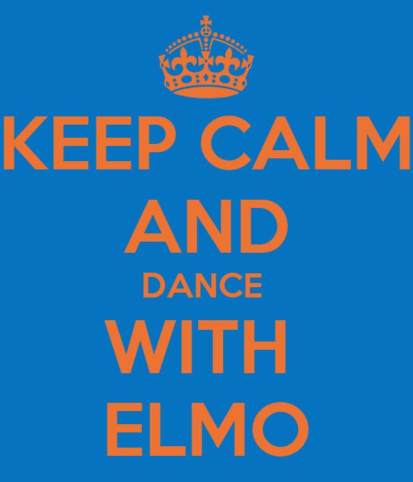 KEEP CALM AND DANCE  WITH  ELMO