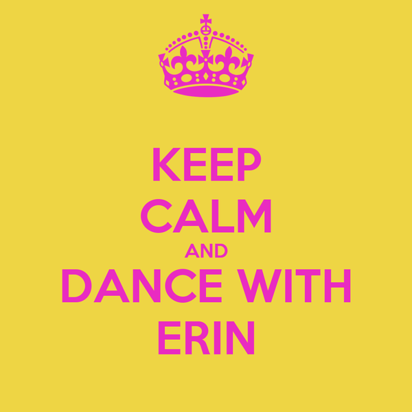 KEEP CALM AND DANCE WITH ERIN