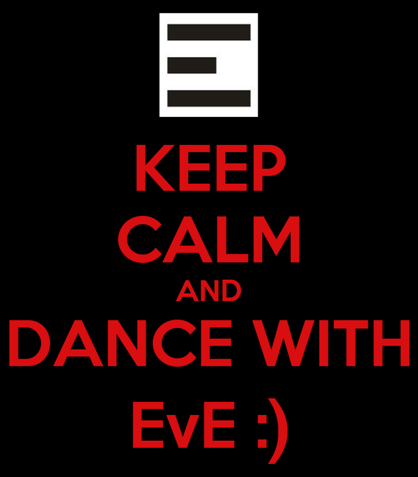 KEEP CALM AND DANCE WITH EvE :)