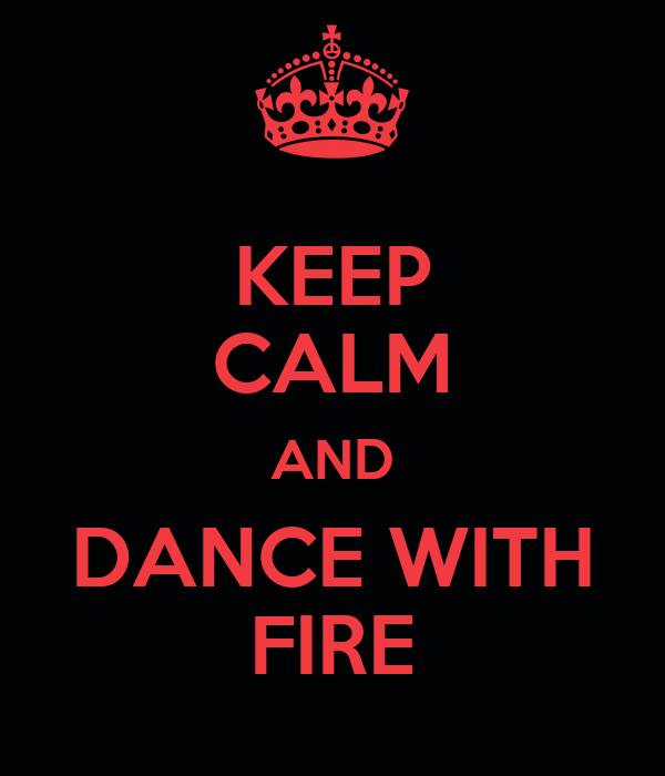 KEEP CALM AND DANCE WITH FIRE