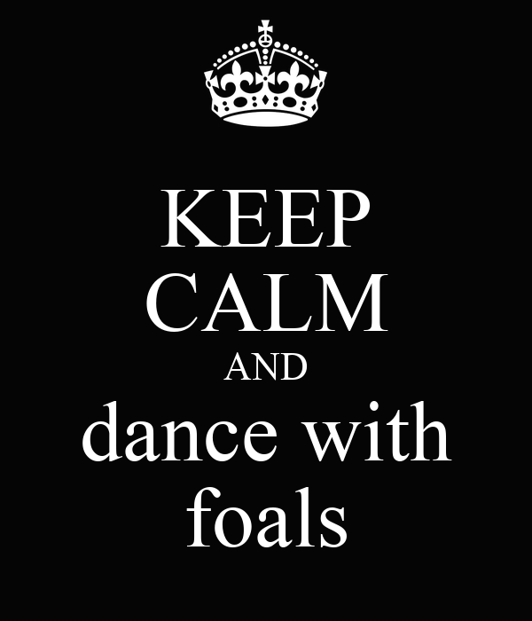 KEEP CALM AND dance with foals