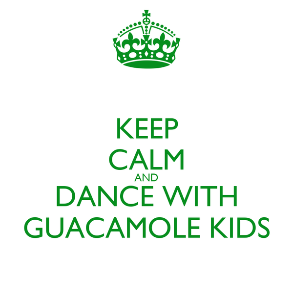 KEEP CALM AND DANCE WITH GUACAMOLE KIDS