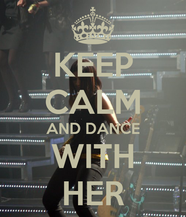 KEEP CALM AND DANCE WITH HER
