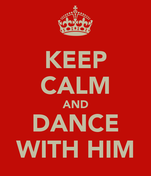 KEEP CALM AND DANCE WITH HIM