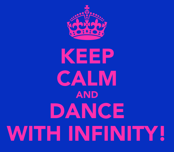 KEEP CALM AND DANCE WITH INFINITY!