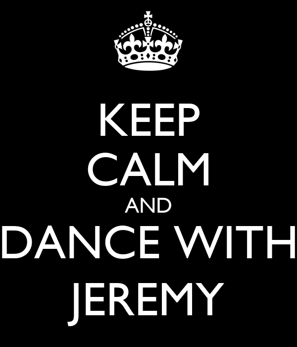 KEEP CALM AND DANCE WITH JEREMY