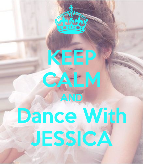 KEEP CALM AND Dance With JESSICA