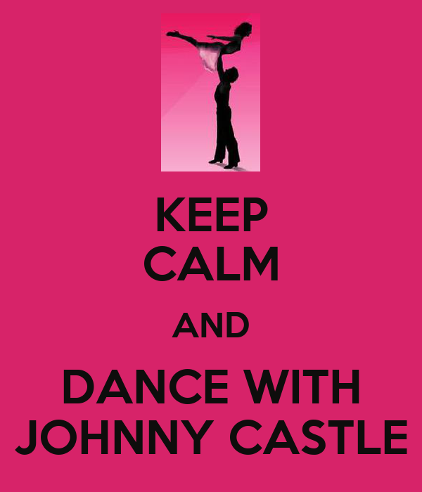 KEEP CALM AND DANCE WITH JOHNNY CASTLE