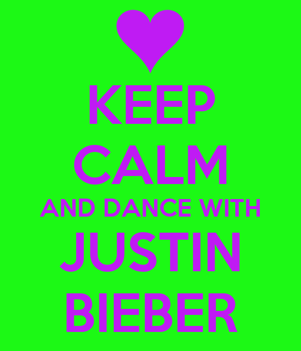 KEEP CALM AND DANCE WITH JUSTIN BIEBER