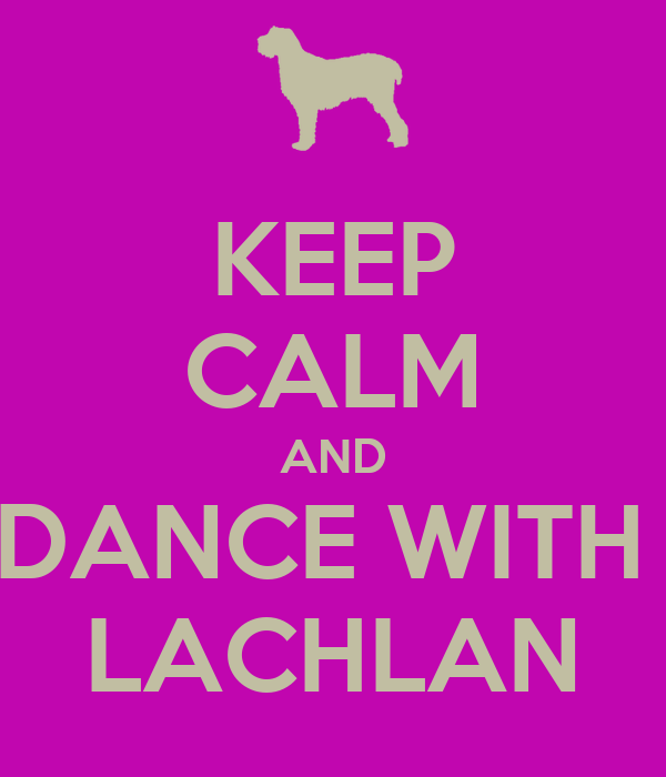 KEEP CALM AND DANCE WITH  LACHLAN