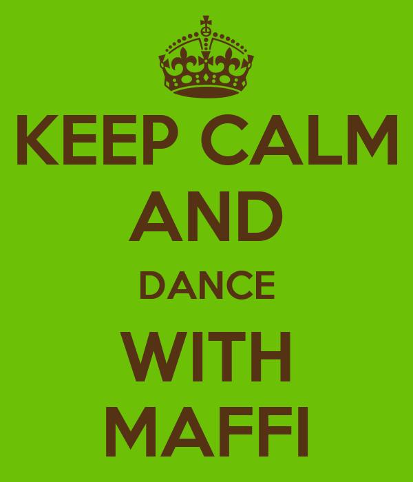 KEEP CALM AND DANCE WITH MAFFI