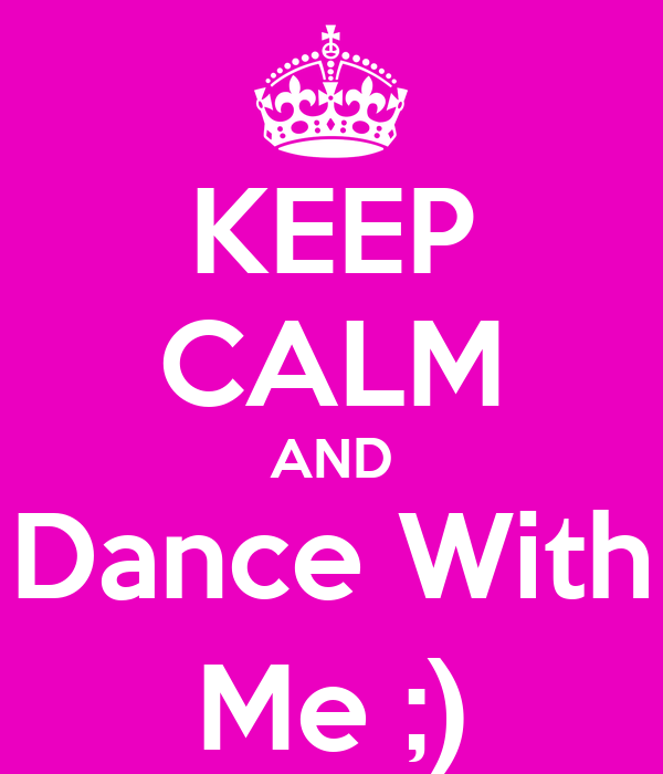 KEEP CALM AND Dance With Me ;)