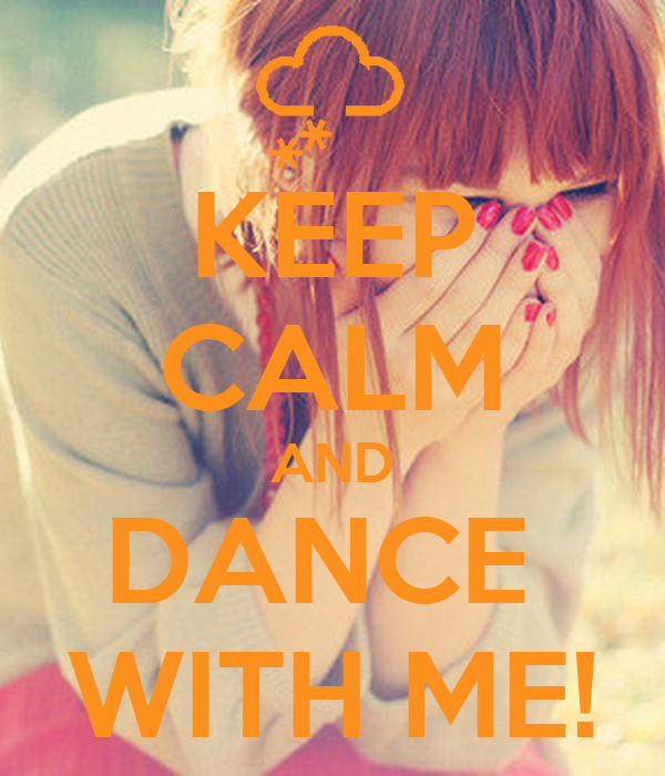 KEEP CALM AND DANCE  WITH ME!