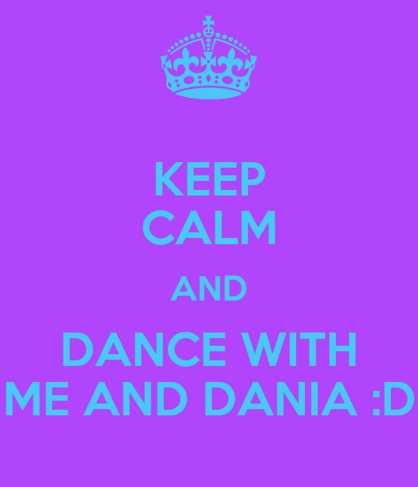 KEEP CALM AND DANCE WITH ME AND DANIA :D