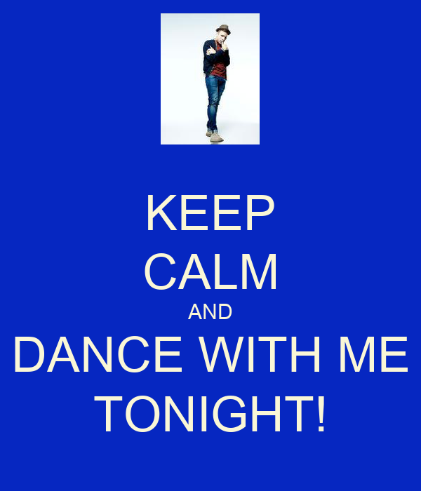 KEEP CALM AND DANCE WITH ME TONIGHT!