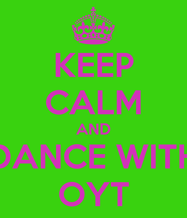 KEEP CALM AND DANCE WITH OYT