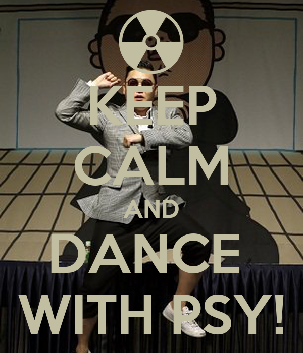 KEEP CALM AND DANCE  WITH PSY!
