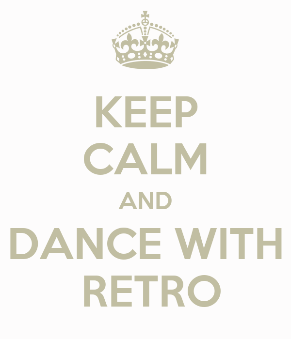 KEEP CALM AND DANCE WITH  RETRO
