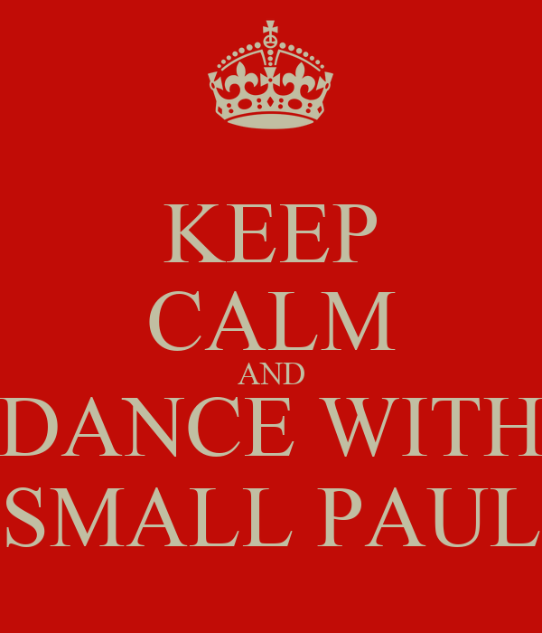 KEEP CALM AND DANCE WITH SMALL PAUL