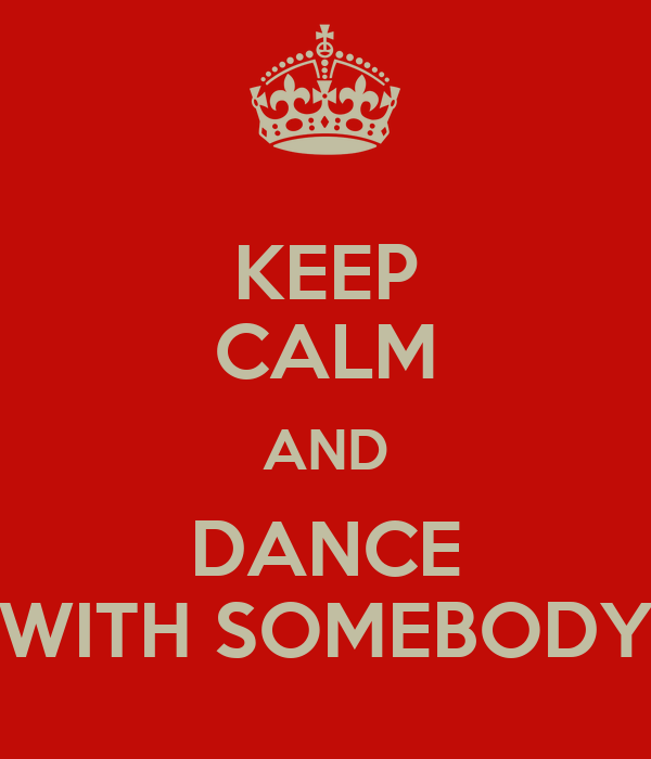 KEEP CALM AND DANCE WITH SOMEBODY