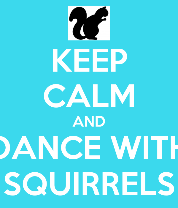 KEEP CALM AND DANCE WITH SQUIRRELS