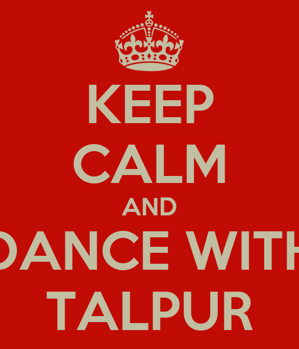 KEEP CALM AND DANCE WITH TALPUR