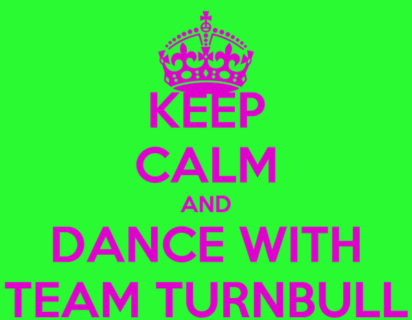 KEEP CALM AND DANCE WITH TEAM TURNBULL