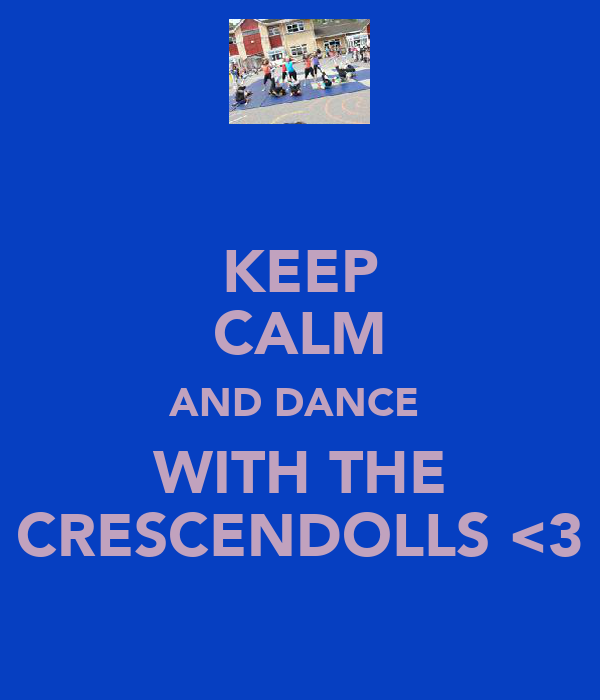 KEEP CALM AND DANCE  WITH THE CRESCENDOLLS <3