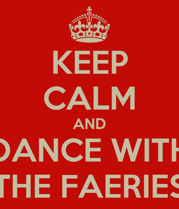 KEEP CALM AND DANCE WITH THE FAERIES