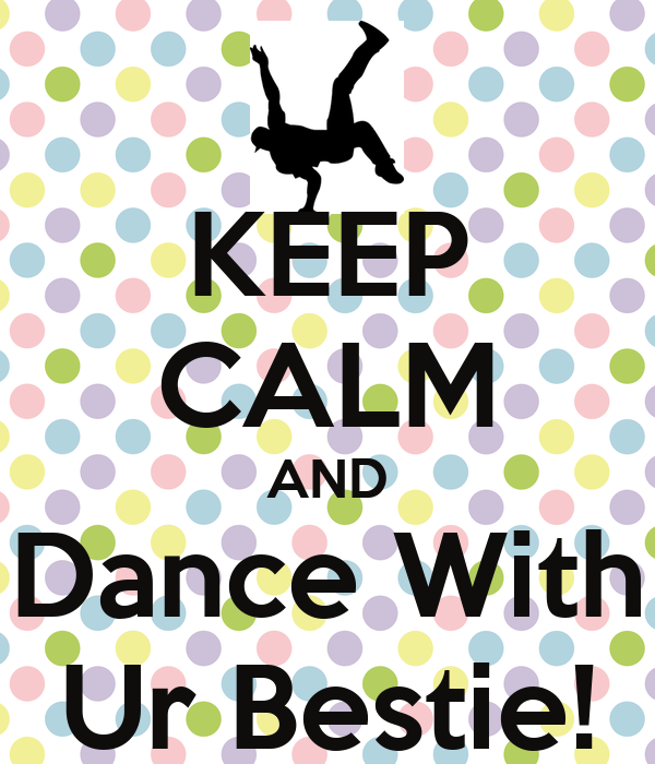 KEEP CALM AND Dance With Ur Bestie!