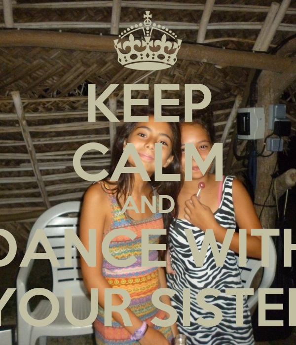KEEP CALM AND DANCE WITH YOUR SISTER