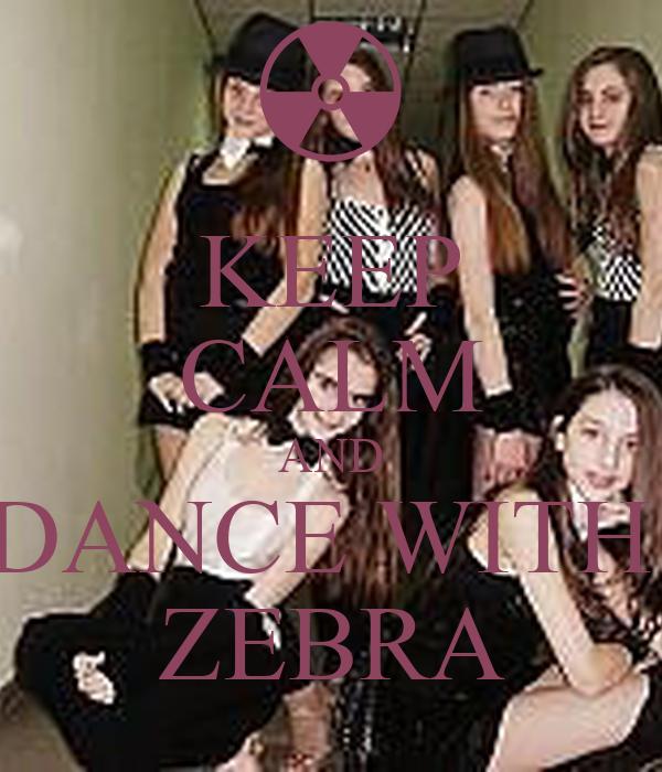 KEEP CALM AND DANCE WITH  ZEBRA