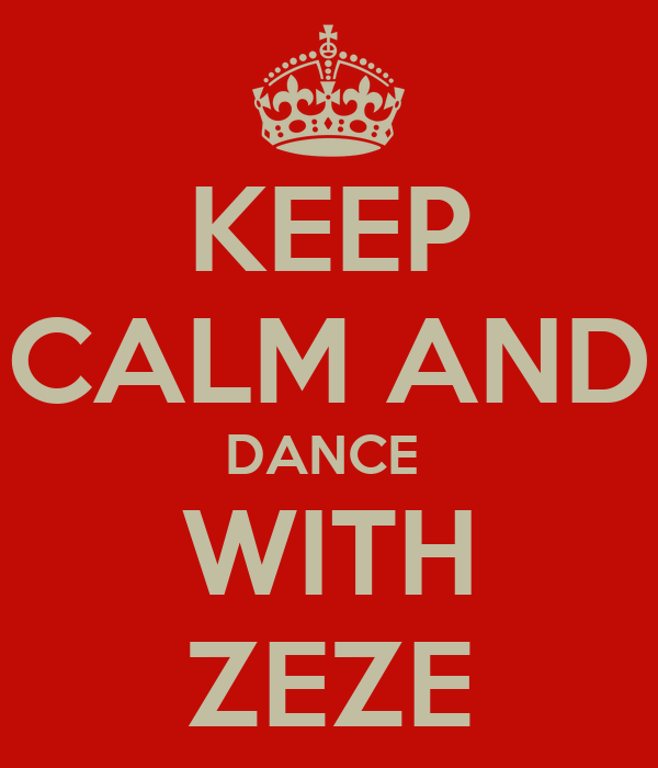 KEEP CALM AND DANCE  WITH ZEZE
