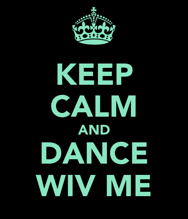 KEEP CALM AND DANCE WIV ME