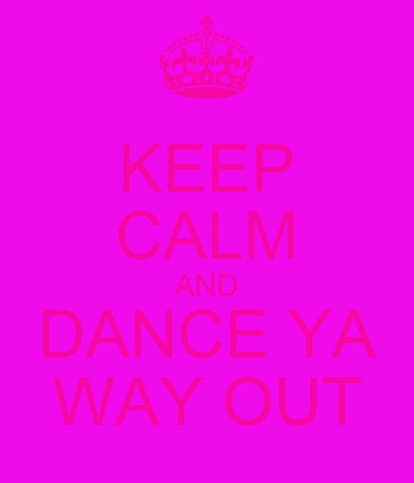 KEEP CALM AND DANCE YA WAY OUT