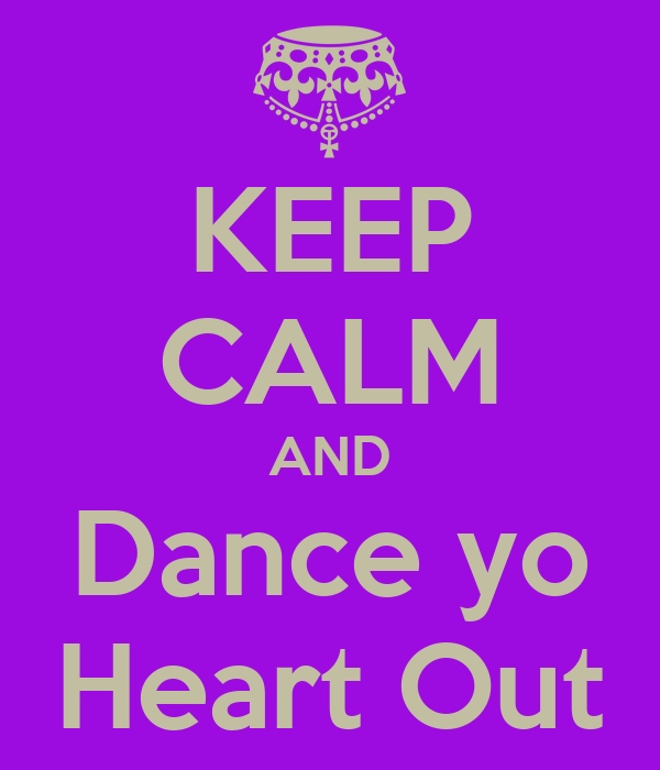 KEEP CALM AND Dance yo Heart Out