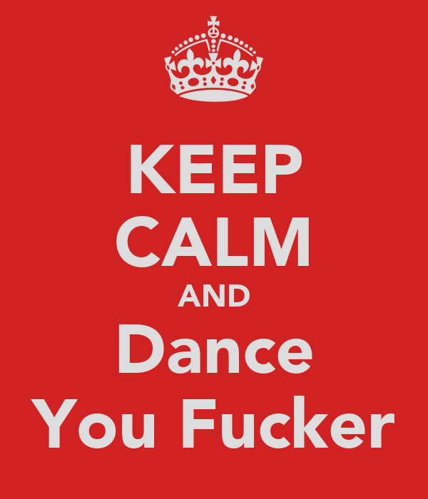 KEEP CALM AND Dance You Fucker