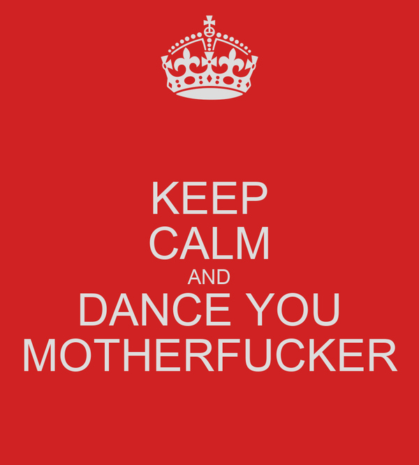 KEEP CALM AND DANCE YOU MOTHERFUCKER