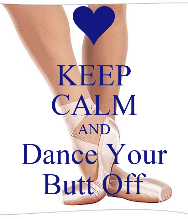 KEEP CALM AND Dance Your Butt Off