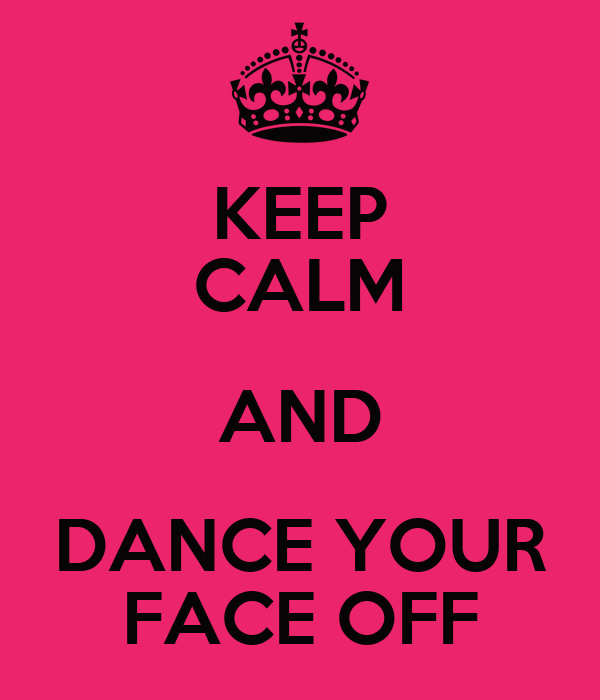 KEEP CALM AND DANCE YOUR FACE OFF