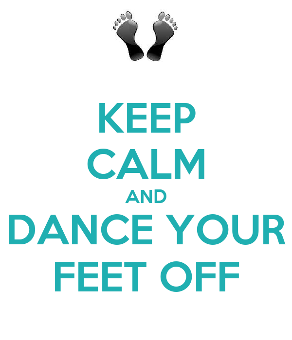 KEEP CALM AND DANCE YOUR FEET OFF