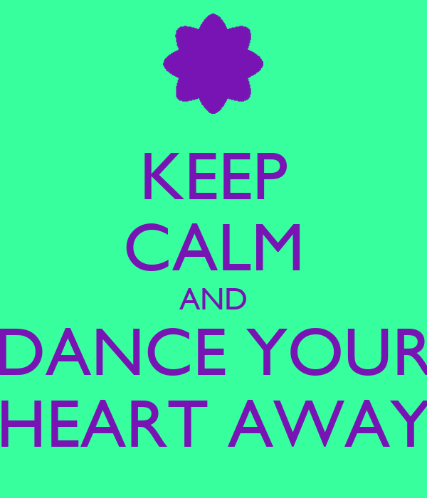 KEEP CALM AND DANCE YOUR HEART AWAY