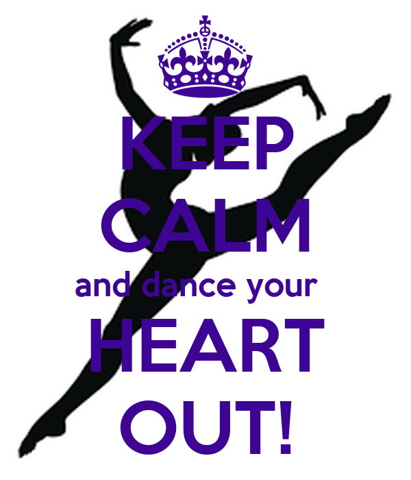 KEEP CALM and dance your   HEART OUT!